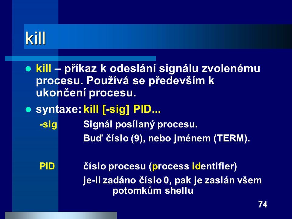 kill kill – příkaz k odeslání signálu zvolenému procesu. Používá se především k ukončení procesu. syntaxe: kill [-sig] PID...